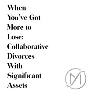 when you've got more to lose, collaborative divorces with significant assets