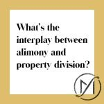 """White square with a gold border and the black words """"What's the interplay between alimony and property division?"""" with the Freed Marcroft family law firm logo in the lower right corner."""